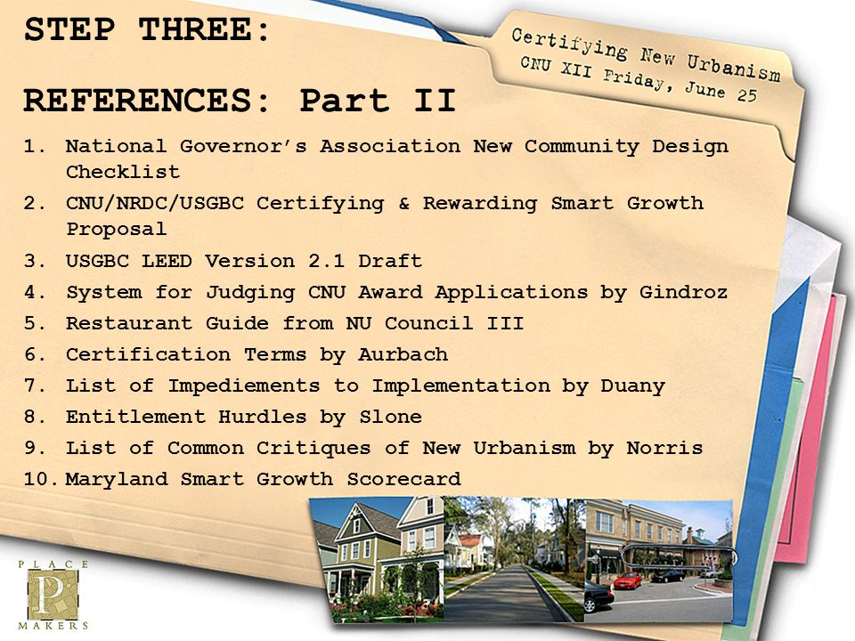 STEP THREE: REFERENCES: Part II 1.National Governors Association New Community Design Checklist 2.CNU/NRDC/USGBC Certifying & Rewarding Smart Growth Proposal 3.USGBC LEED Version 2.1 Draft 4.System for Judging CNU Award Applications by Gindroz 5.Restaurant Guide from NU Council III 6.Certification Terms by Aurbach 7.List of Impediements to Implementation by Duany 8.Entitlement Hurdles by Slone 9.List of Common Critiques of New Urbanism by Norris 10.Maryland Smart Growth Scorecard