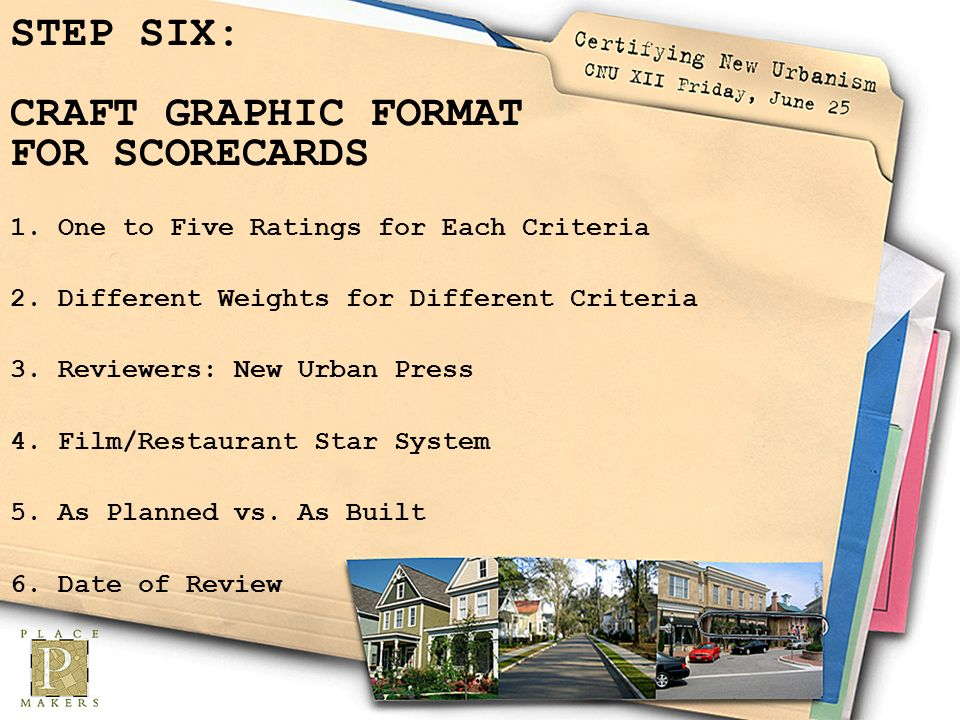 STEP SIX: CRAFT GRAPHIC FORMAT FOR SCORECARDS 1.One to Five Ratings for Each Criteria 2.Different Weights for Different Criteria 3.Reviewers: New Urban Press 4.Film/Restaurant Star System 5.As Planned vs.