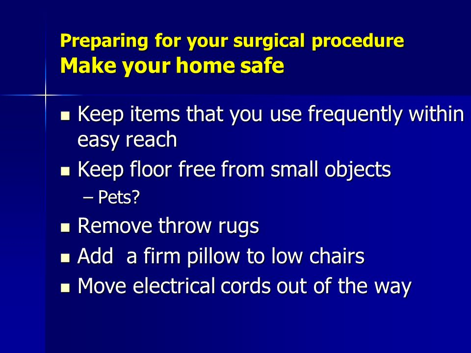 Preparing for your surgical procedure Make your home safe Keep items that you use frequently within easy reach Keep items that you use frequently with