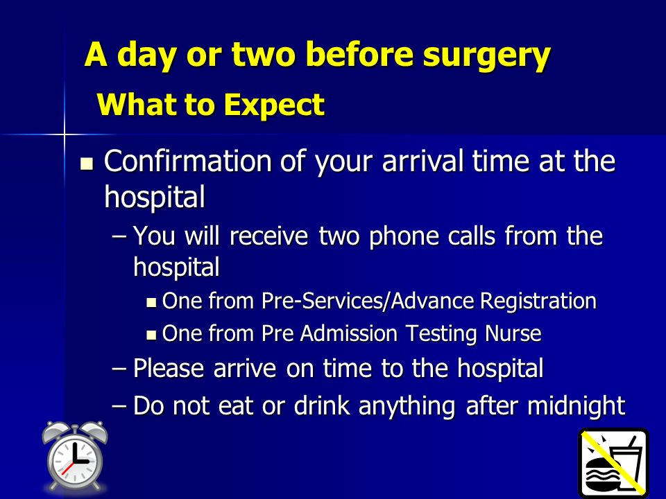 A day or two before surgery What to Expect Confirmation of your arrival time at the hospital Confirmation of your arrival time at the hospital –You wi