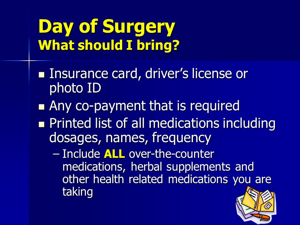 Day of Surgery What should I bring? Insurance card, drivers license or photo ID Insurance card, drivers license or photo ID Any co-payment that is req