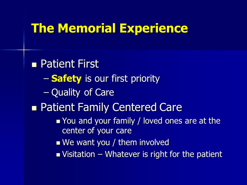 The Memorial Experience Patient First Patient First –Safety is our first priority –Quality of Care Patient Family Centered Care Patient Family Centere