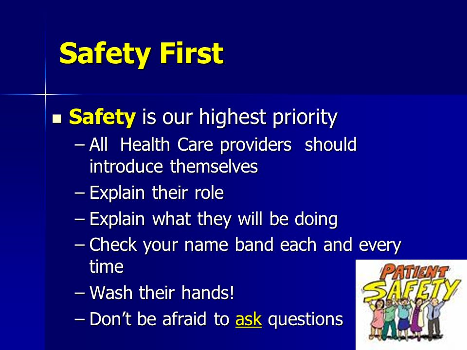 Safety First Safety is our highest priority Safety is our highest priority –All Health Care providers should introduce themselves –Explain their role