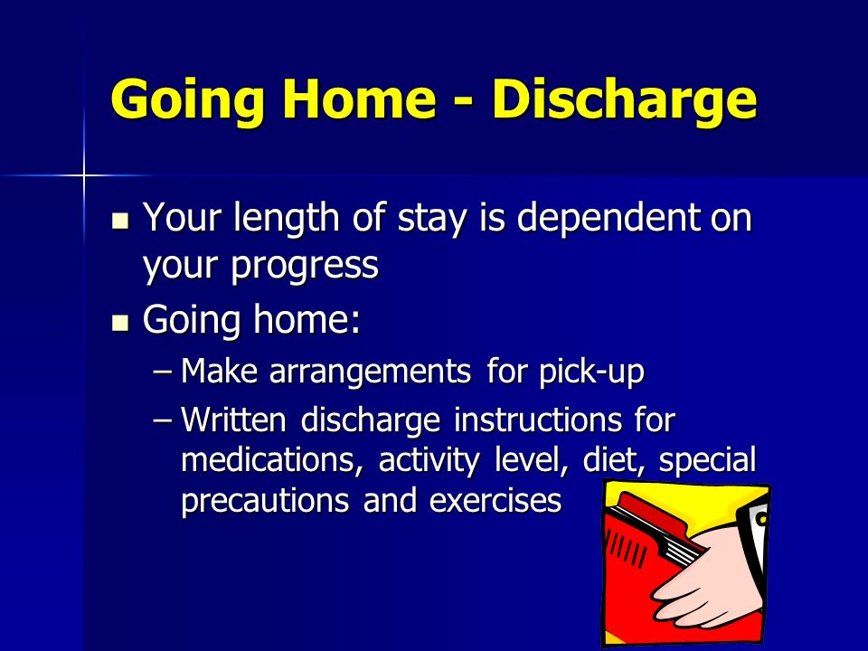 Going Home - Discharge Your length of stay is dependent on your progress Your length of stay is dependent on your progress Going home: Going home: –Ma