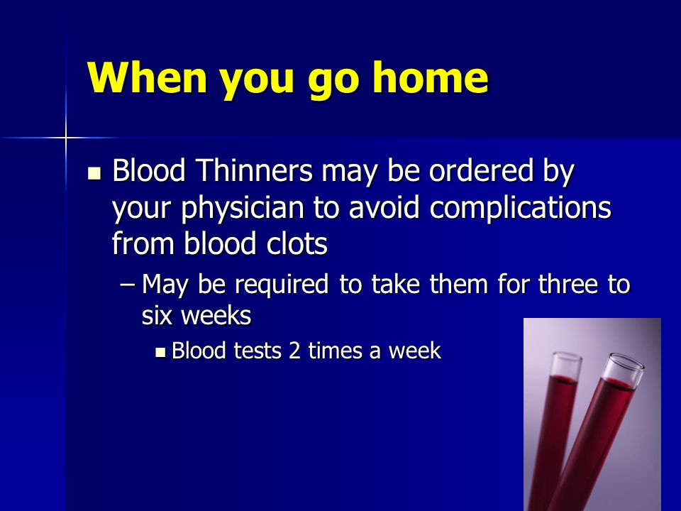When you go home Blood Thinners may be ordered by your physician to avoid complications from blood clots Blood Thinners may be ordered by your physici