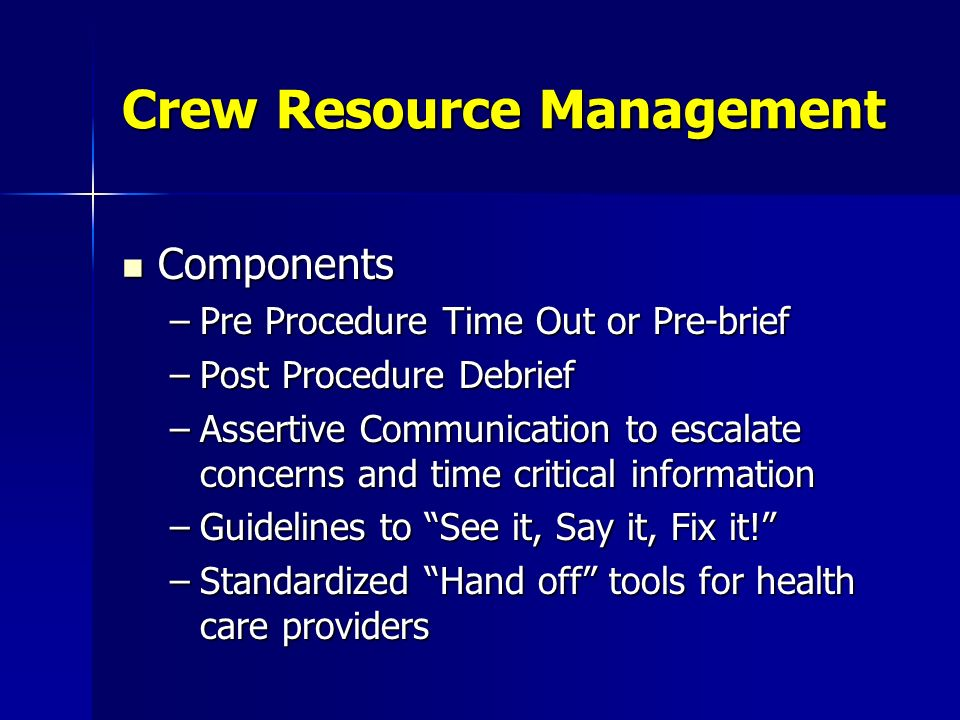 Crew Resource Management Components Components –Pre Procedure Time Out or Pre-brief –Post Procedure Debrief –Assertive Communication to escalate conce