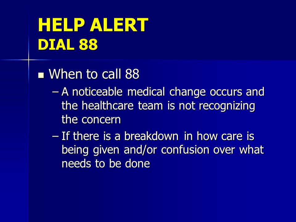 HELP ALERT DIAL 88 When to call 88 When to call 88 –A noticeable medical change occurs and the healthcare team is not recognizing the concern –If ther