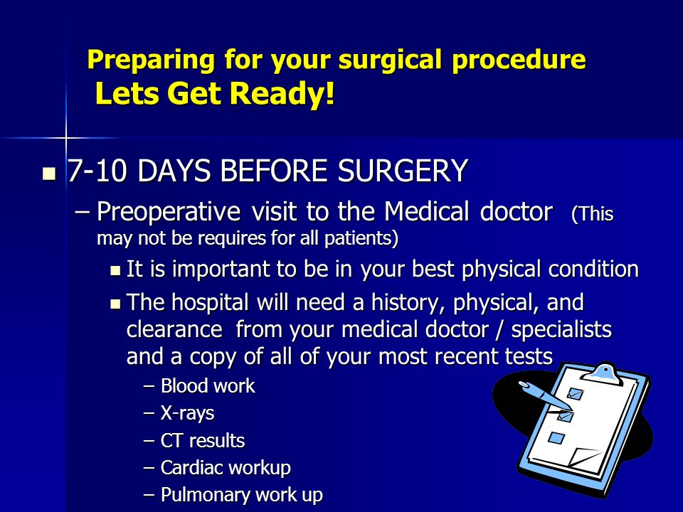Preparing for your surgical procedure Lets Get Ready! 7-10 DAYS BEFORE SURGERY 7-10 DAYS BEFORE SURGERY –Preoperative visit to the Medical doctor (Thi