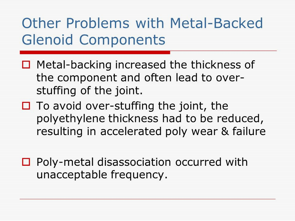 Other Problems with Metal-Backed Glenoid Components Metal-backing increased the thickness of the component and often lead to over- stuffing of the joi