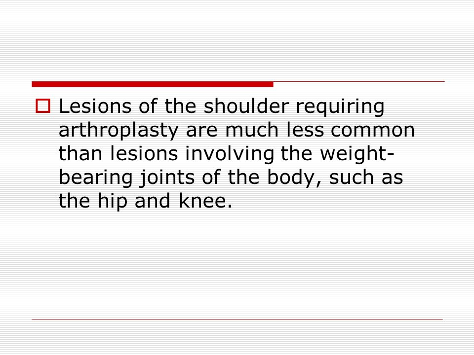 Lesions of the shoulder requiring arthroplasty are much less common than lesions involving the weight- bearing joints of the body, such as the hip and