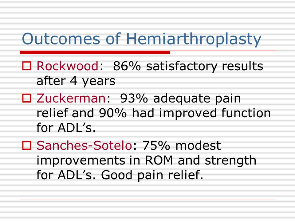 Outcomes of Hemiarthroplasty Rockwood: 86% satisfactory results after 4 years Zuckerman: 93% adequate pain relief and 90% had improved function for AD