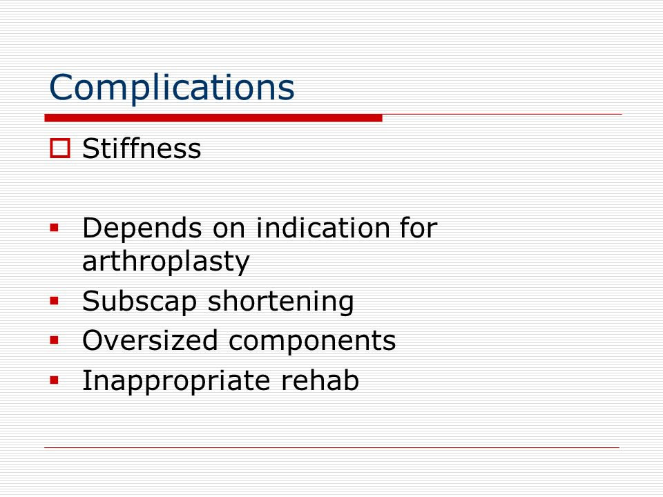 Complications Stiffness Depends on indication for arthroplasty Subscap shortening Oversized components Inappropriate rehab