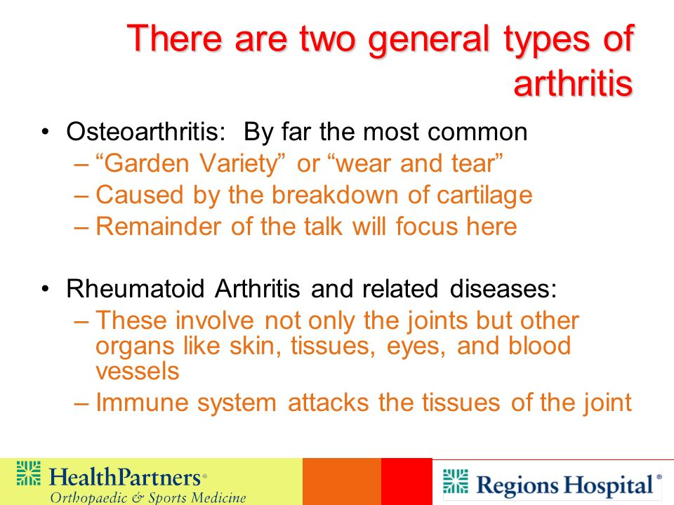 There are two general types of arthritis Osteoarthritis: By far the most common –Garden Variety or wear and tear –Caused by the breakdown of cartilage
