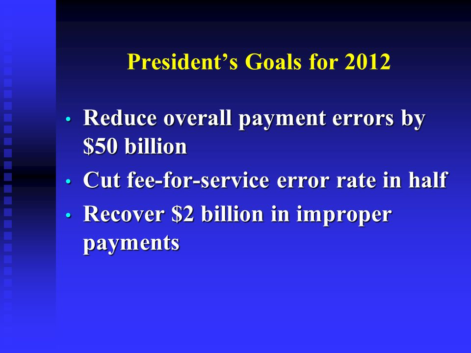 Presidents Goals for 2012 Reduce overall payment errors by $50 billion Reduce overall payment errors by $50 billion Cut fee-for-service error rate in half Cut fee-for-service error rate in half Recover $2 billion in improper payments Recover $2 billion in improper payments