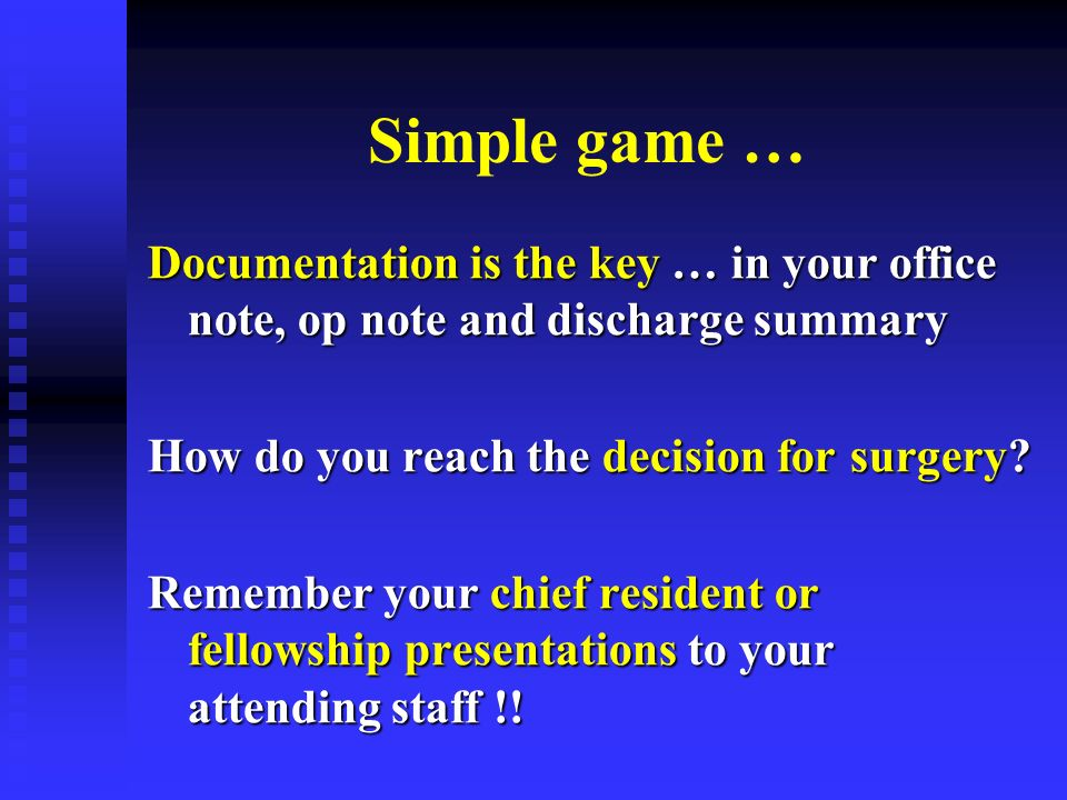 Simple game … Documentation is the key … in your office note, op note and discharge summary How do you reach the decision for surgery.