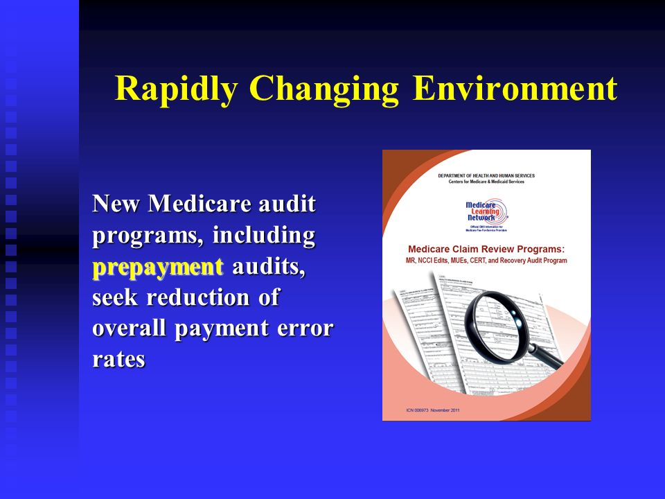 Rapidly Changing Environment New Medicare audit programs, including prepayment audits, seek reduction of overall payment error rates