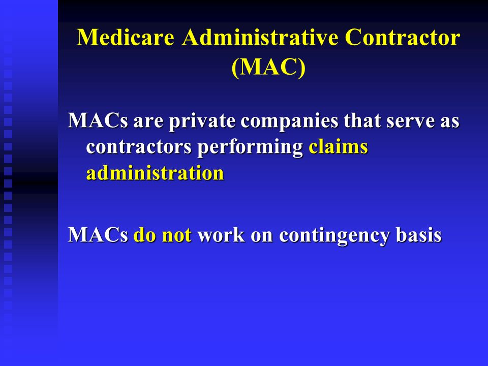 Medicare Administrative Contractor (MAC) MACs are private companies that serve as contractors performing claims administration MACs do not work on con