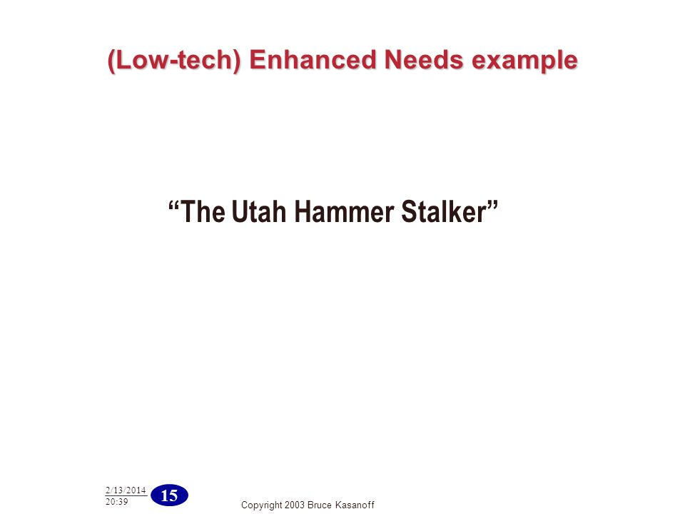 Copyright 2003 Bruce Kasanoff 15 2/13/ :40 (Low-tech) Enhanced Needs example The Utah Hammer Stalker
