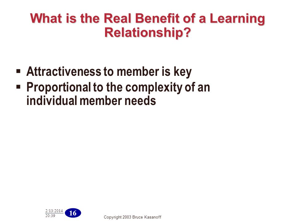 Copyright 2003 Bruce Kasanoff 16 2/13/2014 20:40 What is the Real Benefit of a Learning Relationship? Attractiveness to member is key Proportional to