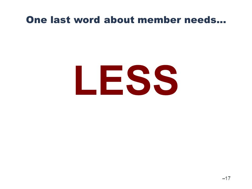 – 17 One last word about member needs… LESS