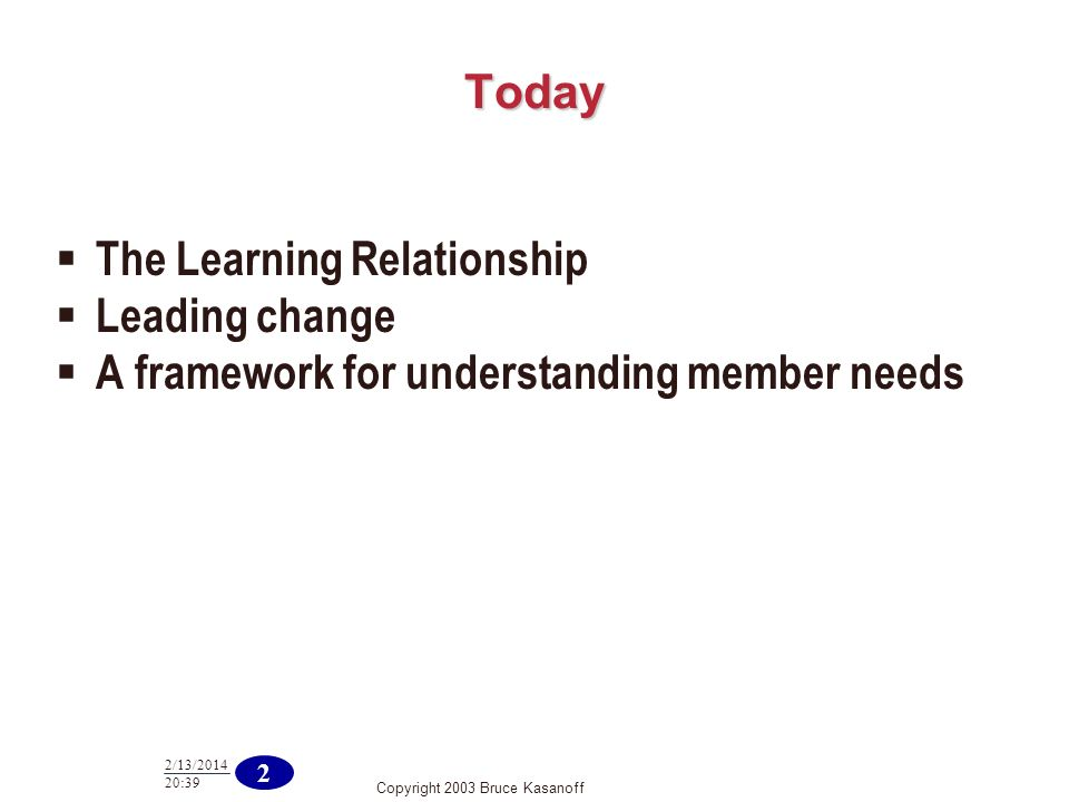 Copyright 2003 Bruce Kasanoff 2 2/13/ :40 Today The Learning Relationship Leading change A framework for understanding member needs