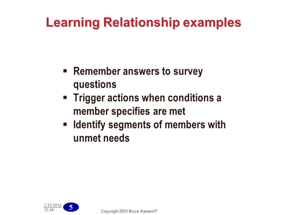 Copyright 2003 Bruce Kasanoff 5 2/13/2014 20:40 Learning Relationship examples Remember answers to survey questions Trigger actions when conditions a member specifies are met Identify segments of members with unmet needs
