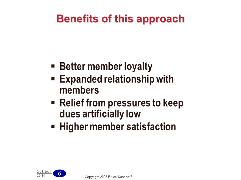 Copyright 2003 Bruce Kasanoff 6 2/13/2014 20:40 Benefits of this approach Better member loyalty Expanded relationship with members Relief from pressur