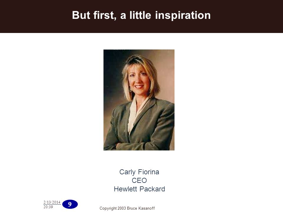 Copyright 2003 Bruce Kasanoff 9 2/13/ :40 Carly Fiorina CEO Hewlett Packard But first, a little inspiration