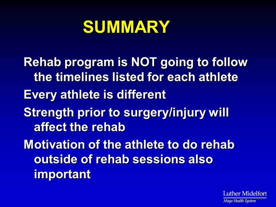 SUMMARY Rehab program is NOT going to follow the timelines listed for each athlete Every athlete is different Strength prior to surgery/injury will affect the rehab Motivation of the athlete to do rehab outside of rehab sessions also important