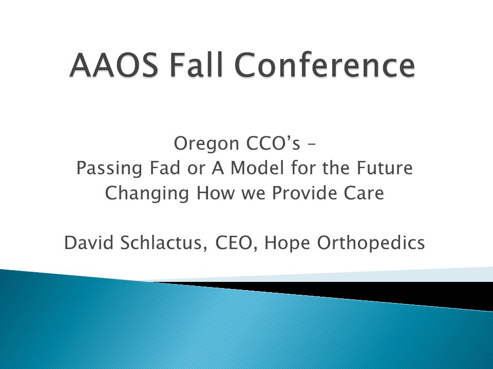 Oregon CCOs – Passing Fad or A Model for the Future Changing How we Provide Care David Schlactus, CEO, Hope Orthopedics