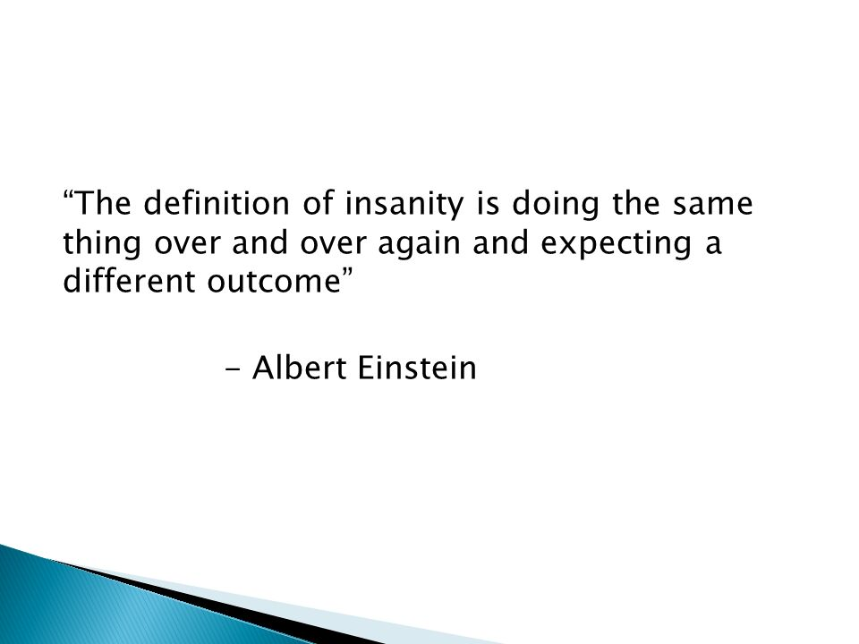 The definition of insanity is doing the same thing over and over again and expecting a different outcome - Albert Einstein