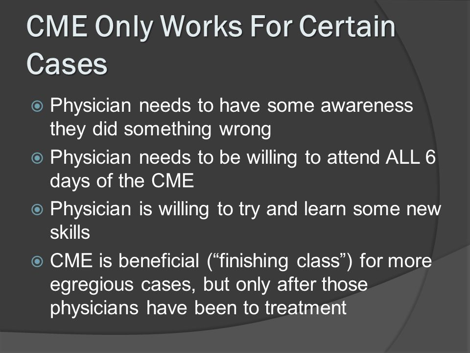 CME Only Works For Certain Cases Physician needs to have some awareness they did something wrong Physician needs to be willing to attend ALL 6 days of