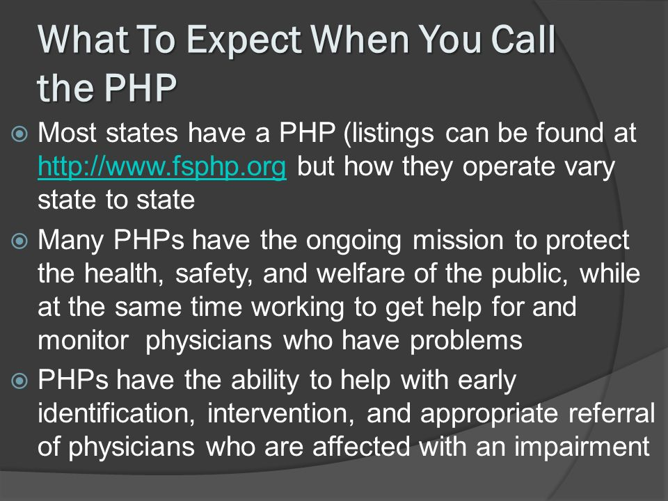 What To Expect When You Call the PHP Most states have a PHP (listings can be found at http://www.fsphp.org but how they operate vary state to state http://www.fsphp.org Many PHPs have the ongoing mission to protect the health, safety, and welfare of the public, while at the same time working to get help for and monitor physicians who have problems PHPs have the ability to help with early identification, intervention, and appropriate referral of physicians who are affected with an impairment