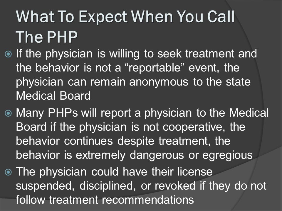 What To Expect When You Call The PHP If the physician is willing to seek treatment and the behavior is not a reportable event, the physician can remain anonymous to the state Medical Board Many PHPs will report a physician to the Medical Board if the physician is not cooperative, the behavior continues despite treatment, the behavior is extremely dangerous or egregious The physician could have their license suspended, disciplined, or revoked if they do not follow treatment recommendations