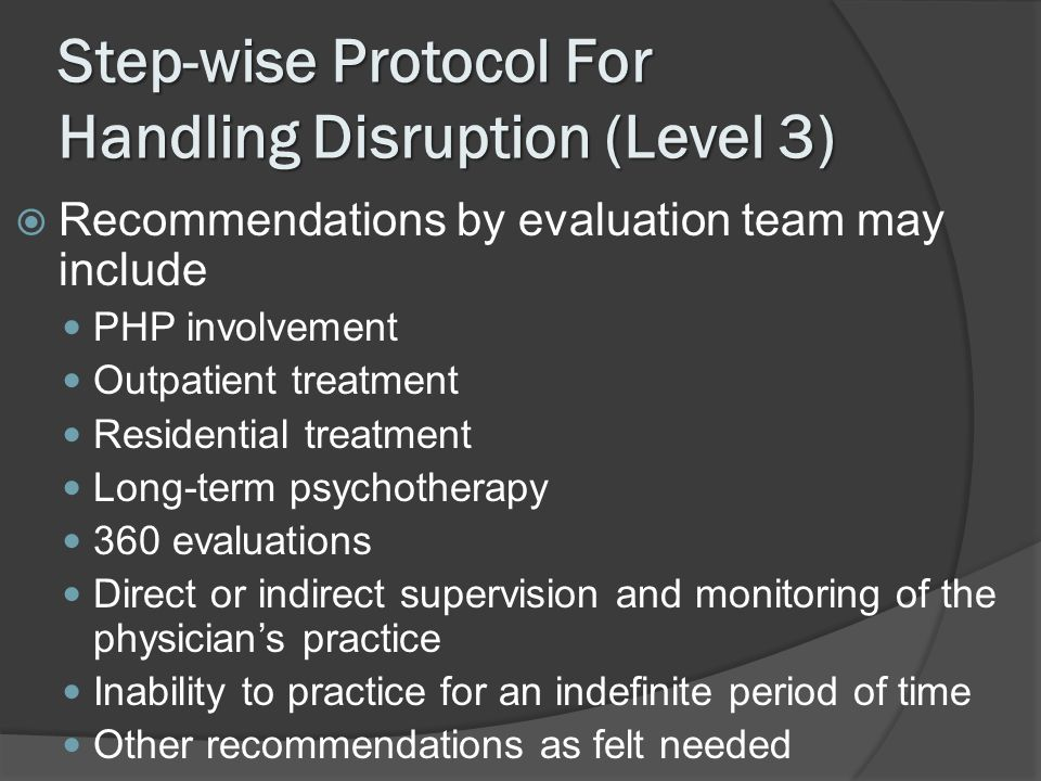 Step-wise Protocol For Handling Disruption (Level 3) Recommendations by evaluation team may include PHP involvement Outpatient treatment Residential t