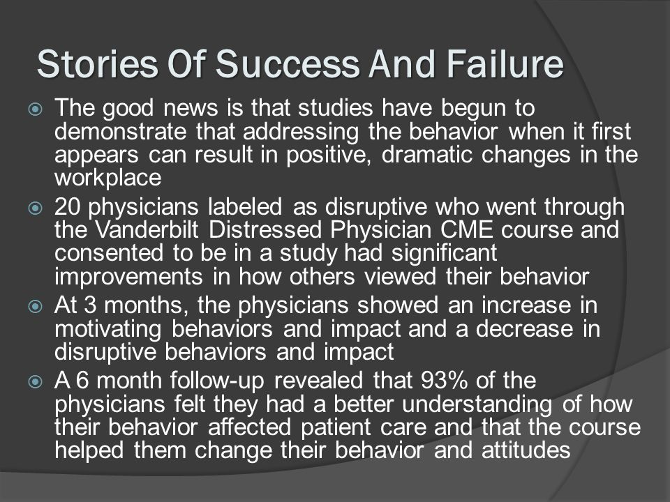 Stories Of Success And Failure The good news is that studies have begun to demonstrate that addressing the behavior when it first appears can result in positive, dramatic changes in the workplace 20 physicians labeled as disruptive who went through the Vanderbilt Distressed Physician CME course and consented to be in a study had significant improvements in how others viewed their behavior At 3 months, the physicians showed an increase in motivating behaviors and impact and a decrease in disruptive behaviors and impact A 6 month follow-up revealed that 93% of the physicians felt they had a better understanding of how their behavior affected patient care and that the course helped them change their behavior and attitudes
