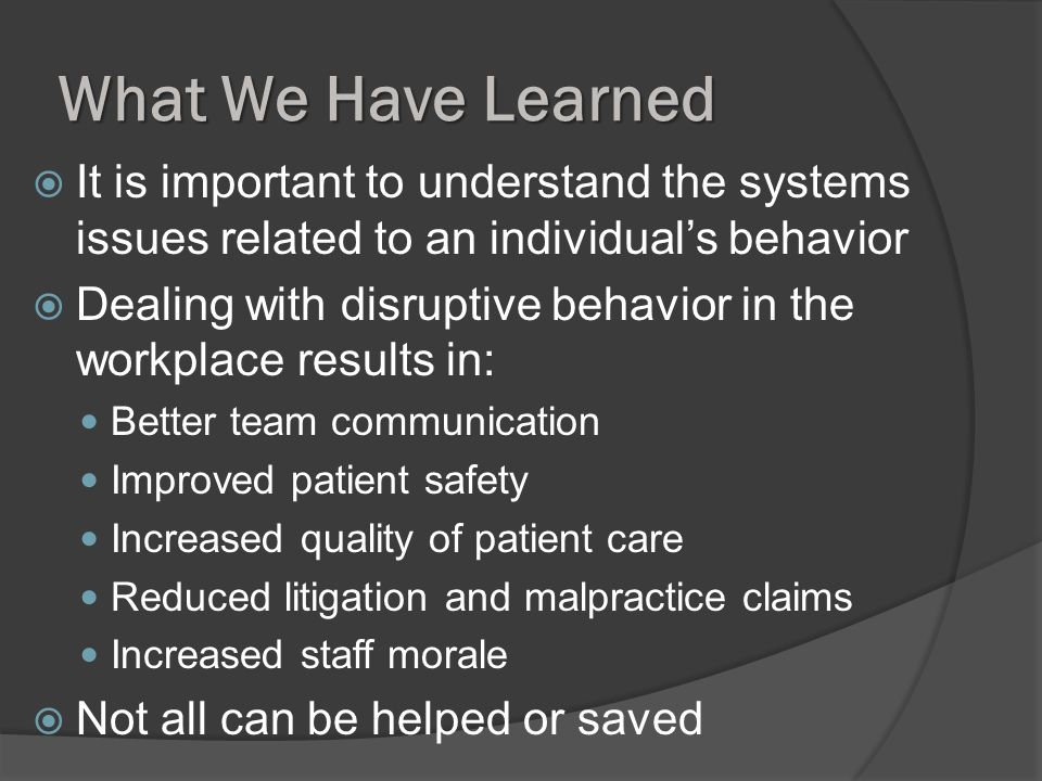 What We Have Learned It is important to understand the systems issues related to an individuals behavior Dealing with disruptive behavior in the workplace results in: Better team communication Improved patient safety Increased quality of patient care Reduced litigation and malpractice claims Increased staff morale Not all can be helped or saved