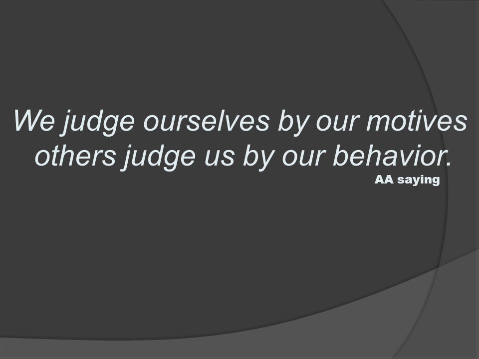 We judge ourselves by our motives others judge us by our behavior. AA saying