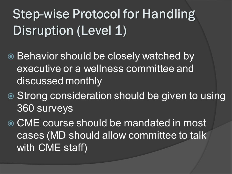 Step-wise Protocol for Handling Disruption (Level 1) Behavior should be closely watched by executive or a wellness committee and discussed monthly Str