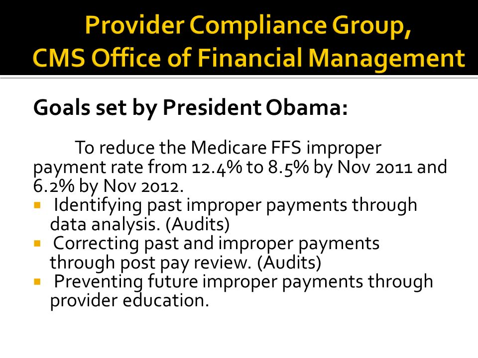 Goals set by President Obama: To reduce the Medicare FFS improper payment rate from 12.4% to 8.5% by Nov 2011 and 6.2% by Nov 2012.