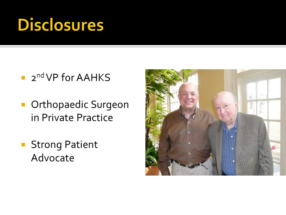 2 nd VP for AAHKS Orthopaedic Surgeon in Private Practice Strong Patient Advocate