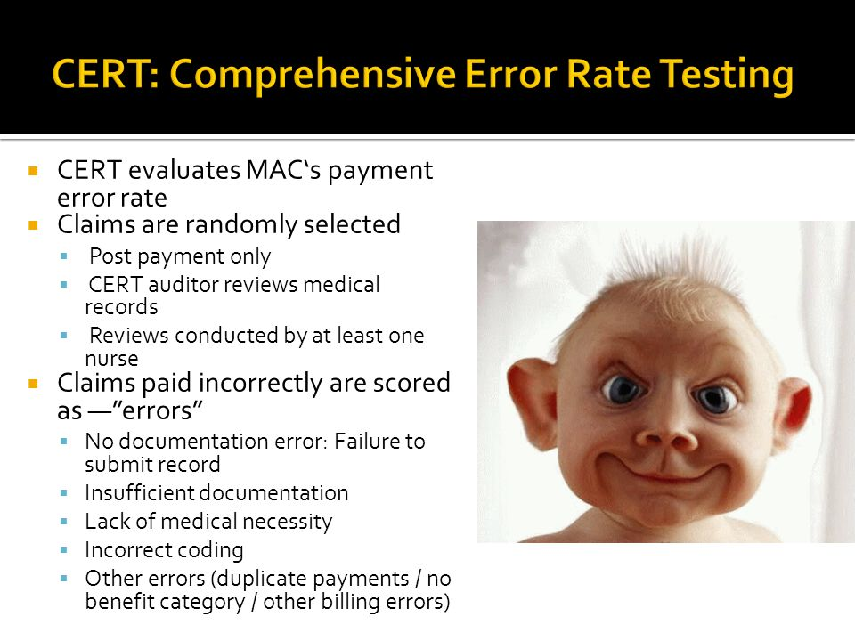 CERT evaluates MACs payment error rate Claims are randomly selected Post payment only CERT auditor reviews medical records Reviews conducted by at least one nurse Claims paid incorrectly are scored as errors No documentation error: Failure to submit record Insufficient documentation Lack of medical necessity Incorrect coding Other errors (duplicate payments / no benefit category / other billing errors)