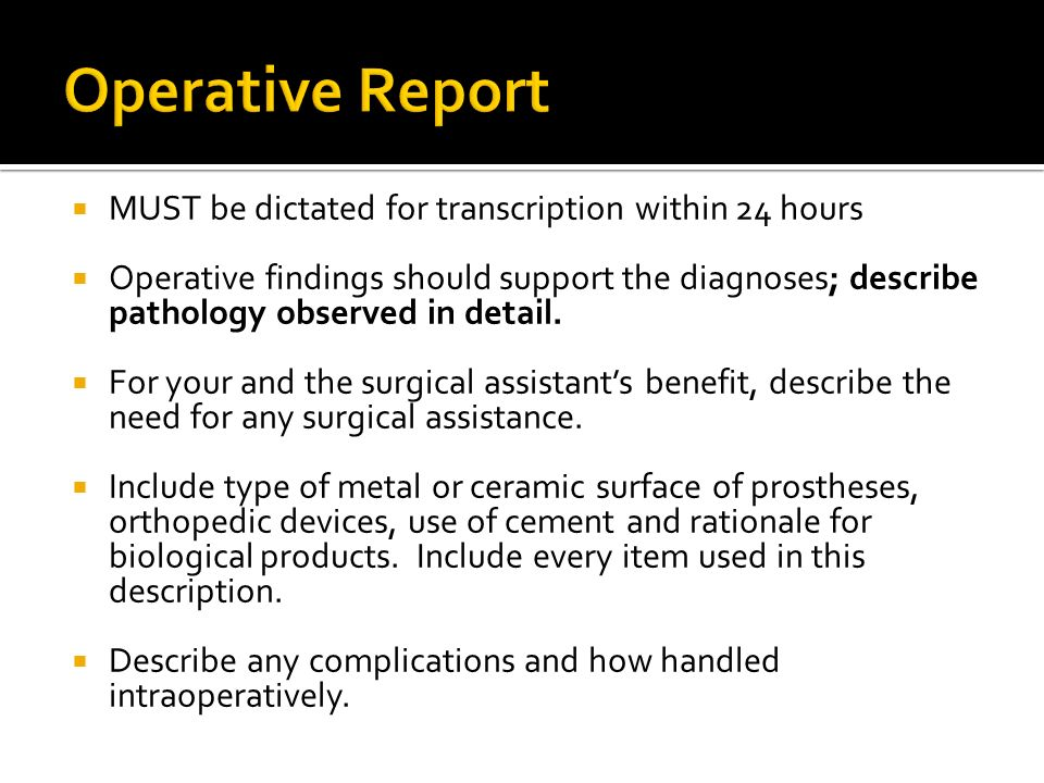 MUST be dictated for transcription within 24 hours Operative findings should support the diagnoses; describe pathology observed in detail.
