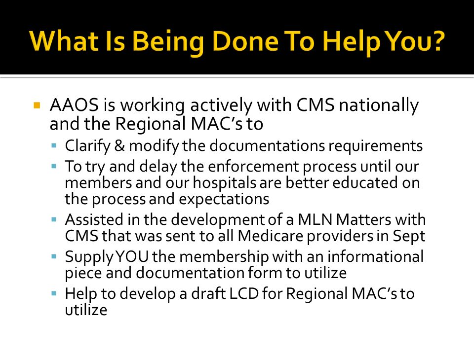 AAOS is working actively with CMS nationally and the Regional MACs to Clarify & modify the documentations requirements To try and delay the enforcement process until our members and our hospitals are better educated on the process and expectations Assisted in the development of a MLN Matters with CMS that was sent to all Medicare providers in Sept Supply YOU the membership with an informational piece and documentation form to utilize Help to develop a draft LCD for Regional MACs to utilize
