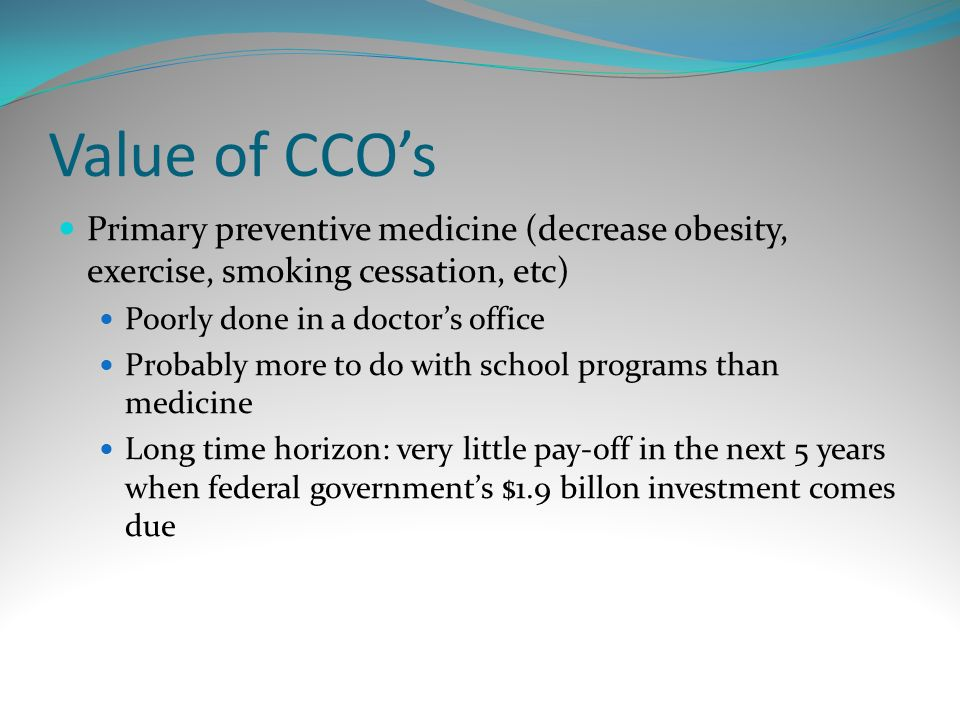 Value of CCOs Primary preventive medicine (decrease obesity, exercise, smoking cessation, etc) Poorly done in a doctors office Probably more to do wit