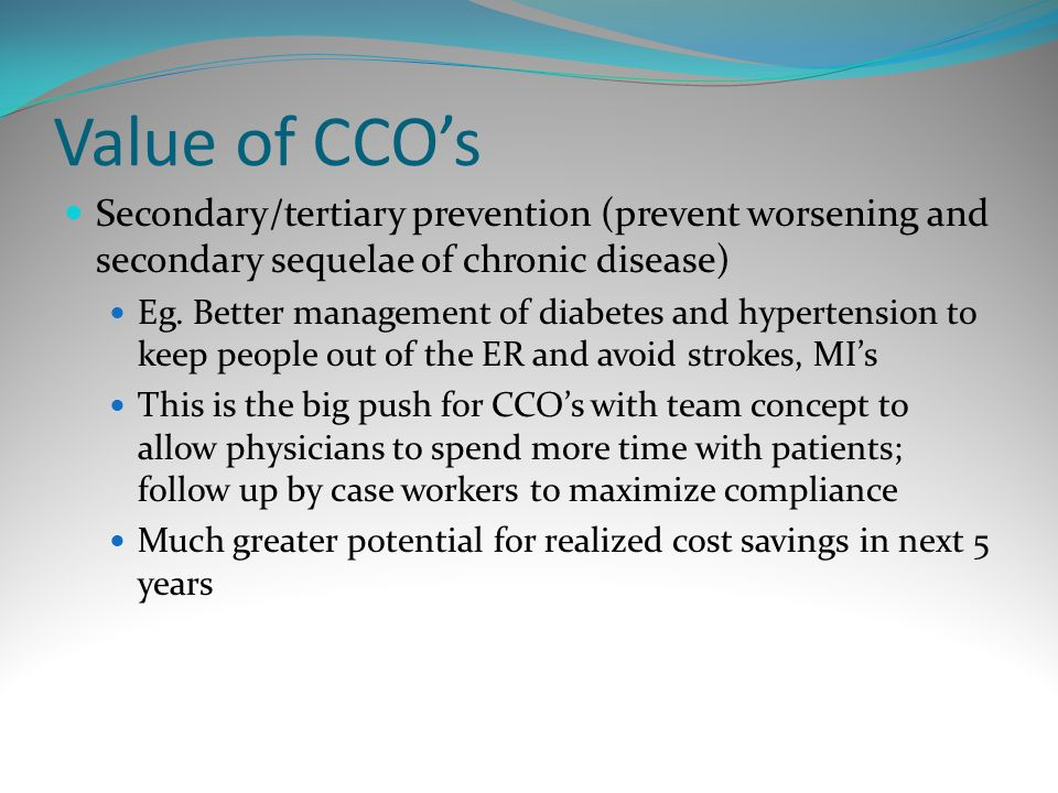 Value of CCOs Secondary/tertiary prevention (prevent worsening and secondary sequelae of chronic disease) Eg. Better management of diabetes and hypert