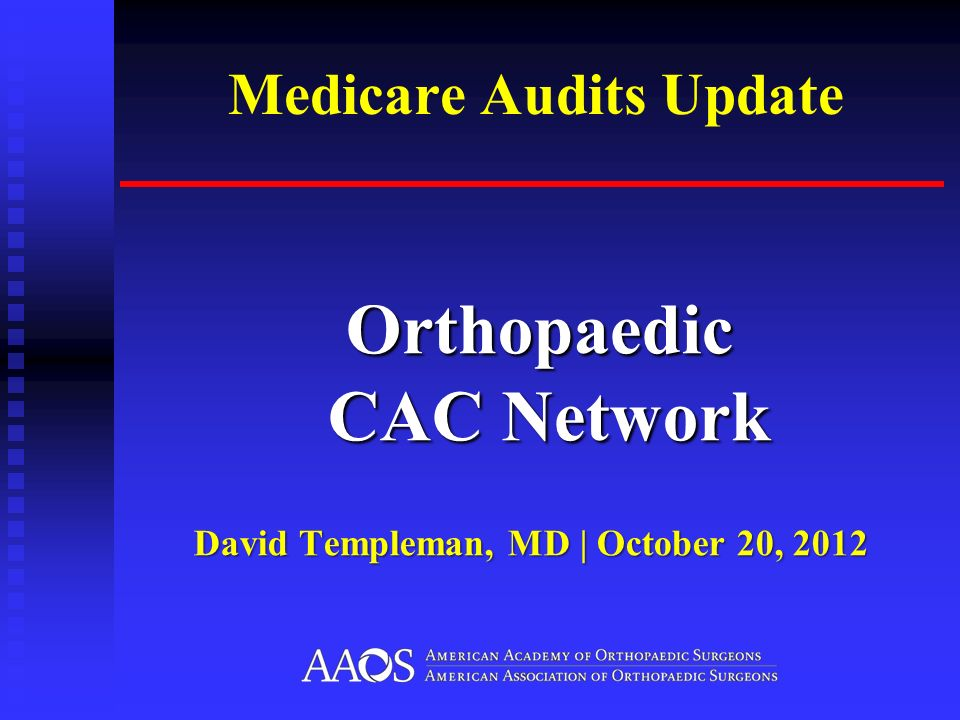 Medicare Audits Update Orthopaedic CAC Network Orthopaedic CAC Network David Templeman, MD | October 20, 2012
