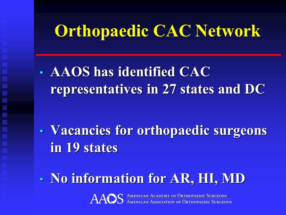 Orthopaedic CAC Network AAOS has identified CAC representatives in 27 states and DC AAOS has identified CAC representatives in 27 states and DC Vacancies for orthopaedic surgeons in 19 states Vacancies for orthopaedic surgeons in 19 states No information for AR, HI, MD No information for AR, HI, MD