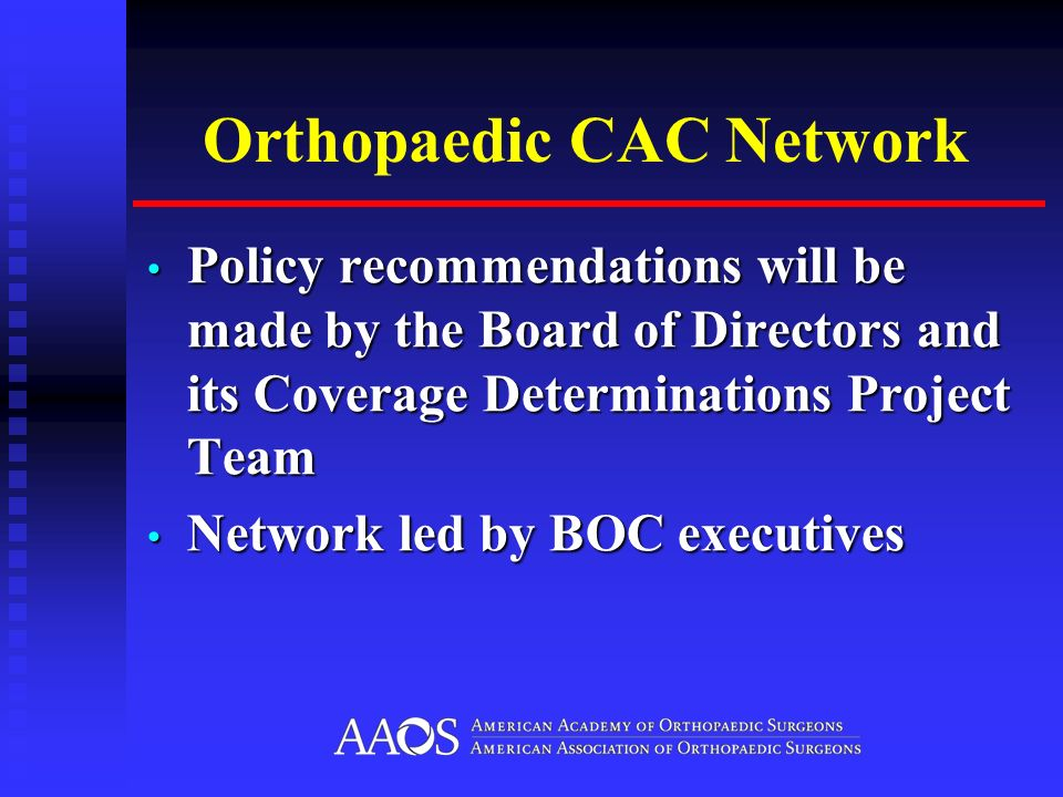 Orthopaedic CAC Network Policy recommendations will be made by the Board of Directors and its Coverage Determinations Project Team Policy recommendations will be made by the Board of Directors and its Coverage Determinations Project Team Network led by BOC executives Network led by BOC executives