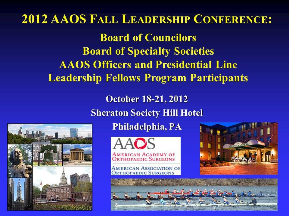 2012 AAOS F ALL L EADERSHIP C ONFERENCE : October 18-21, 2012 Sheraton Society Hill Hotel Philadelphia, PA Board of Councilors Board of Specialty Societies AAOS Officers and Presidential Line Leadership Fellows Program Participants
